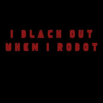 I Black Out When I Robot by capriciouslym
