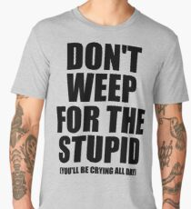 Don't Weep for the Stupid (You'll Be Crying All Day) Graphic T-shirt Men's Premium T-Shirt