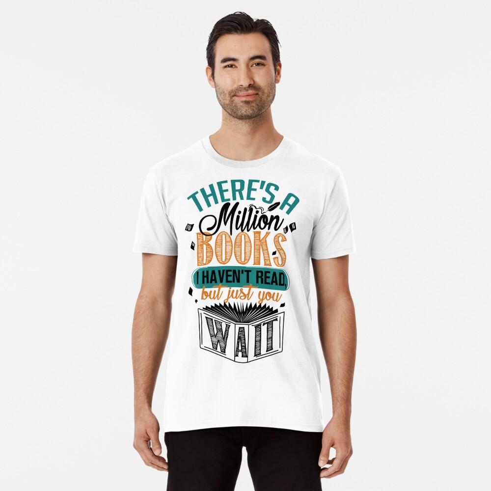 Es gibt eine Million Bücher, die ich nicht gelesen habe ... Premium T-Shirt