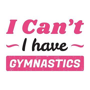 Girls Gymnastics Shirt, I Can't I have Gymnastics Funny Gymnast Shirt by Infinity-Co