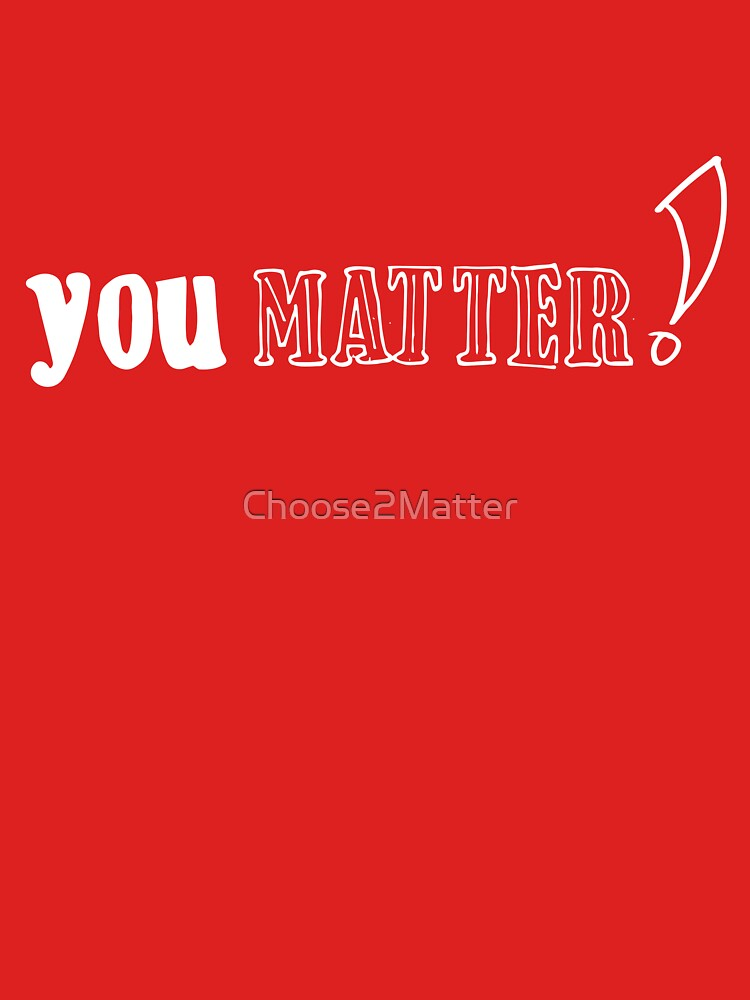 You Matter T-Shirts & Hoodies by Choose2Matter