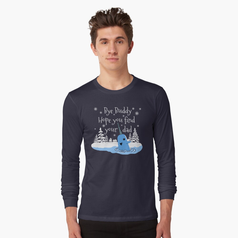 Bye Buddy Hope you find your dad Long Sleeve T-Shirt
