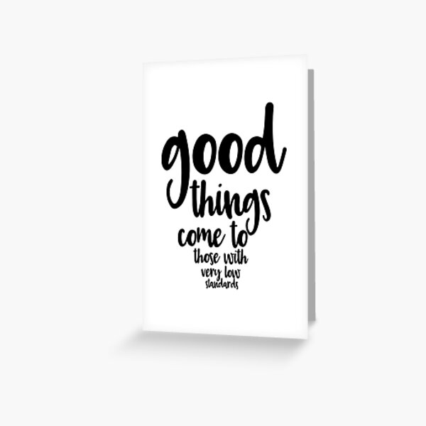 Good Things Come to Those with Very Low Standards Greeting Card