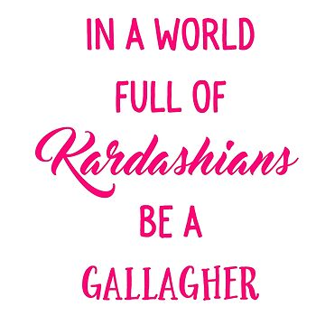 In A World Full of Kardashians Be a Gallagher by mysticalberries