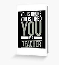 You Is Broke You Is Tired You Is A Teacher - English Teacher, Language Teacher, Teacher Life, Funny Greeting Card