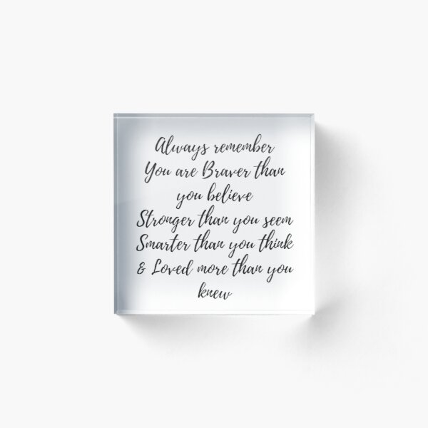 Always remember you are braver than you believe, stronger than you seem, smarter than you think & love more than you knew Acrylic Block