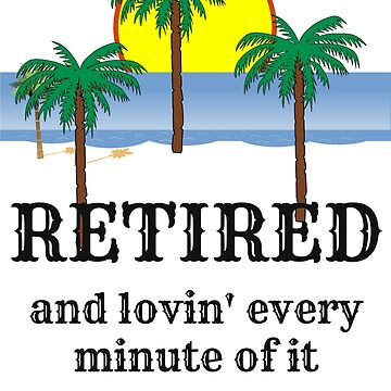 Retired and lovin' every minute of it - retirement gift idea by bobdvending
