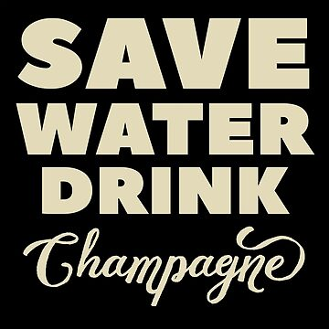 Save Water Drink Champagne | Champagne Lover Humor by Cloud9hopper