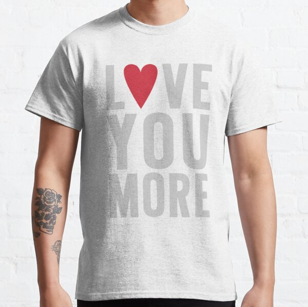 Love You More Classic T-Shirt