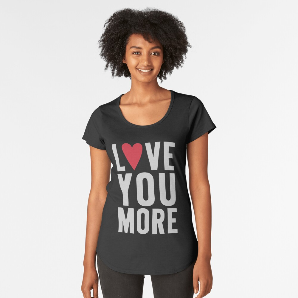 Love You More Premium Scoop T-Shirt