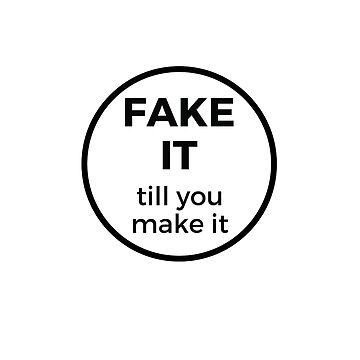FAKE IT TILL YOU MAKE IT by IdeasForArtists