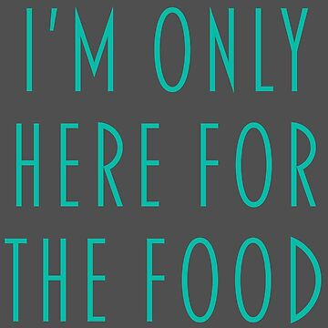 I'm only here for the food by Quadj
