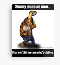 Skinny Jeans - Bros don't let bros wear ho's clothes Metal Print