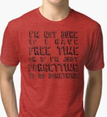 I'm Not Sure If I Have Free Time... Tri-blend T-Shirt