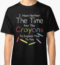 I have neither the crayons nor the time to explain this to you.  Classic T-Shirt