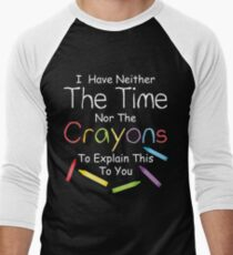 I have neither the crayons nor the time to explain this to you.  Men's Baseball ¾ T-Shirt