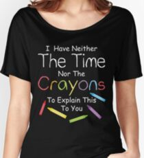 I have neither the crayons nor the time to explain this to you.  Women's Relaxed Fit T-Shirt