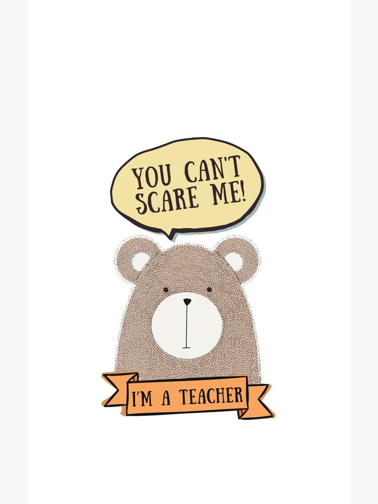 You can't scare me, I'm a teacher by appreciation
