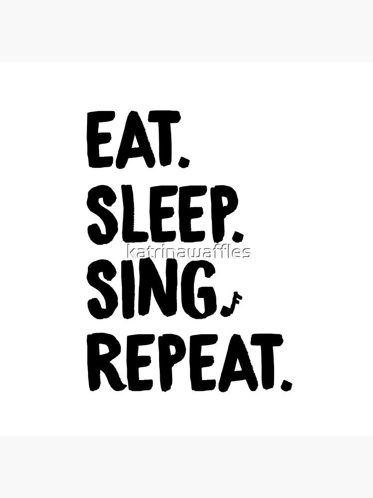 Eat. Sleep. Sing. Repeat. by katrinawaffles