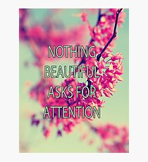 Nothing Beautiful Asks For Attn Photographic Print
