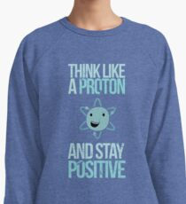 Excuse Me While I Science: Think Like A Proton and Stay Positive Lightweight Sweatshirt