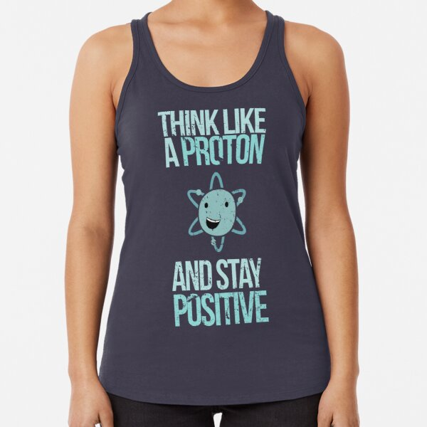 Excuse Me While I Science: Think Like A Proton and Stay Positive Racerback Tank Top