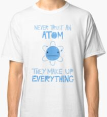 Excuse Me While I Science: Never Trust An Atom, They Make Up Everything Classic T-Shirt