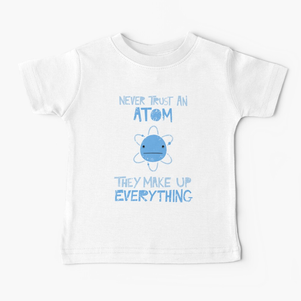 Excuse Me While I Science: Never Trust An Atom, They Make Up Everything Baby T-Shirt