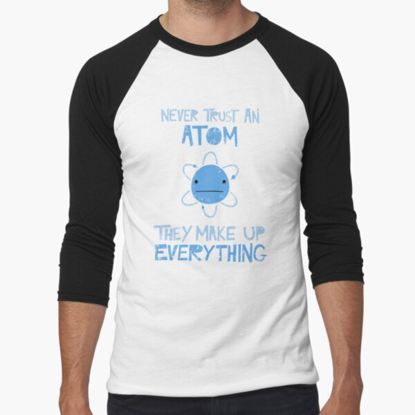 Excuse Me While I Science: Never Trust An Atom, They Make Up Everything Baseball ¾ Sleeve T-Shirt