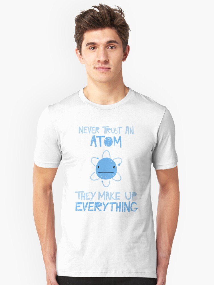 Excuse Me While I Science: Never Trust An Atom, They Make Up Everything Unisex T-Shirt Front