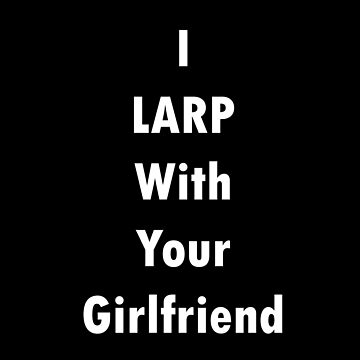 I LARP With Your Girlfriend by blakcirclegirl