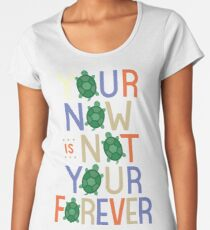 Your Now is Not Your Forever Women's Premium T-Shirt