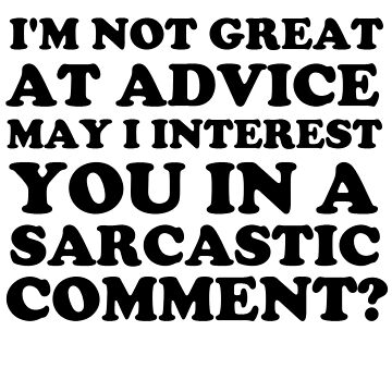 I'm Not Great at Advice May I Interest You in a Sarcastic Comment by whitechristmas