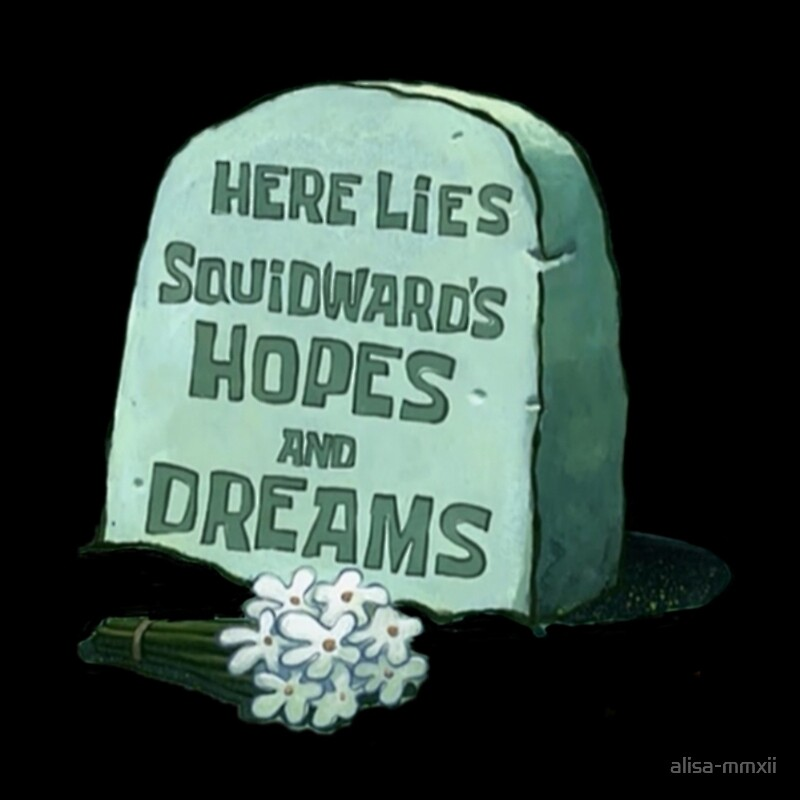 Image result for here lies squidward's hopes and dreams