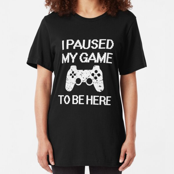 I paused my game to be here funny gamer saying shirt Slim Fit T-Shirt