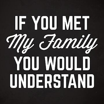 Met My Family Funny Quote by quarantine81