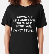 I gotta see the candy first. Then I get in the van. I'm not stupid. Slim Fit T-Shirt