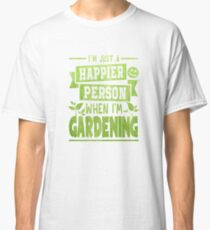 I'm Just A Happier Person When I'm Gardening - Garden, Gardening, Landscaping, Hobby, Plants, Flowers, Grass, Happy, Person Classic T-Shirt