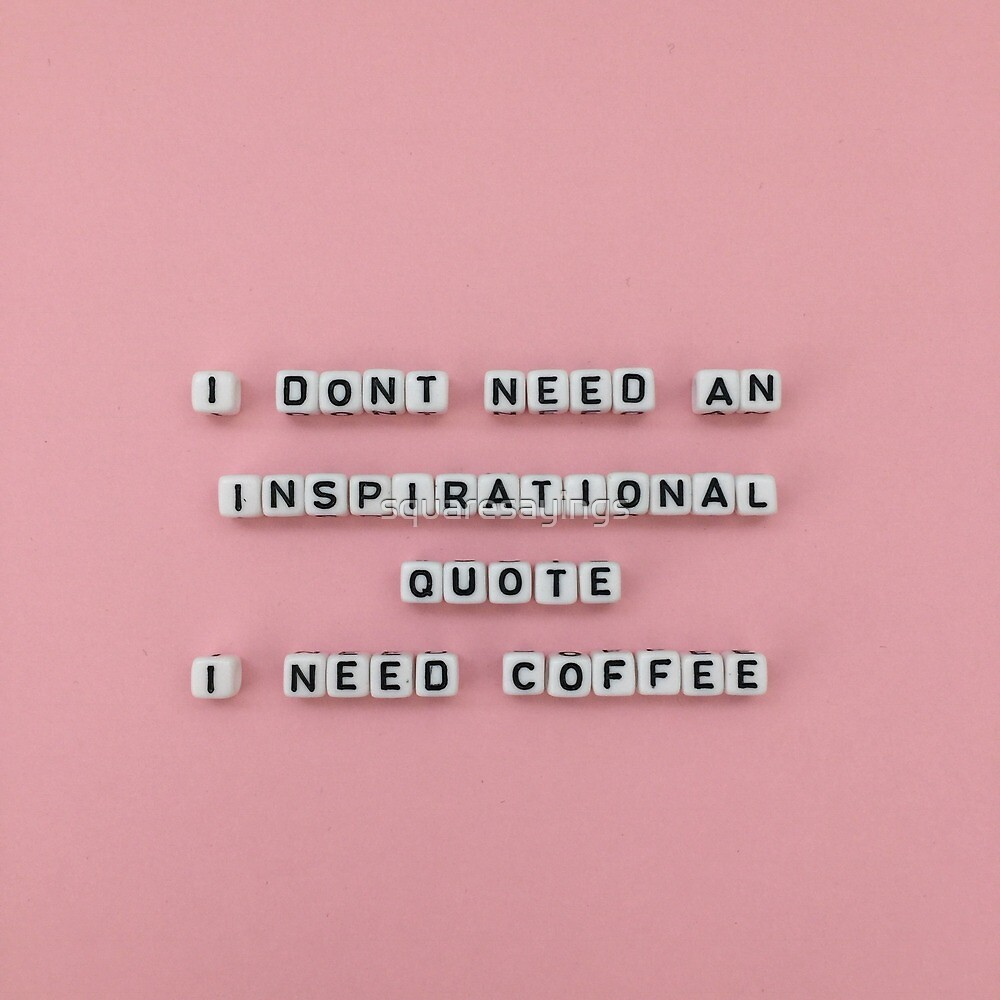 I Dont Need An Inspirational Quote I Need Coffee By Squaresayings