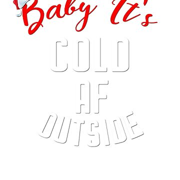 Baby it's Cold AF Outside by RougarGifts
