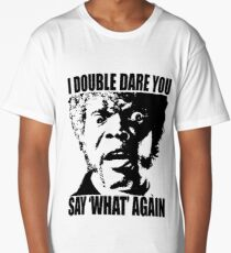 I Dare You Say WHAT Again Long T-Shirt