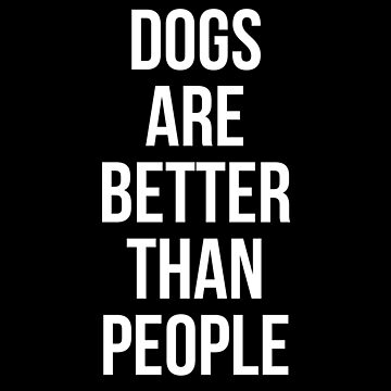Dogs are better than people by Mkirkdesign