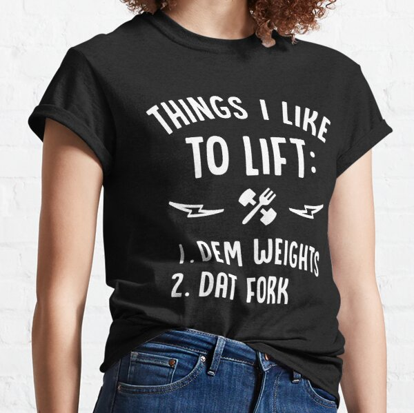Things I Like To Lift Dem Weights Dat Fork Classic T-Shirt