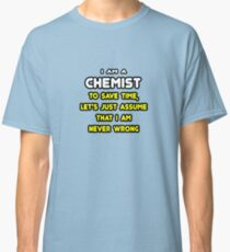Funny Chemist ... Assume I'm Never Wrong Classic T-Shirt