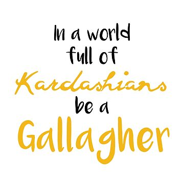 In A Word Full Of Kardashians Be A Gallagher by theTeeLife