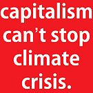 Capitalism Can't Stop Climate Crisis. by dru1138