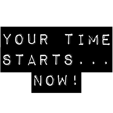 You're time starts... now! by CmSam