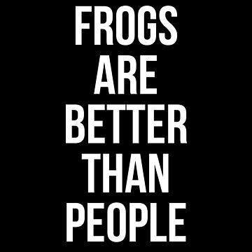 Frogs are better than people by Mkirkdesign