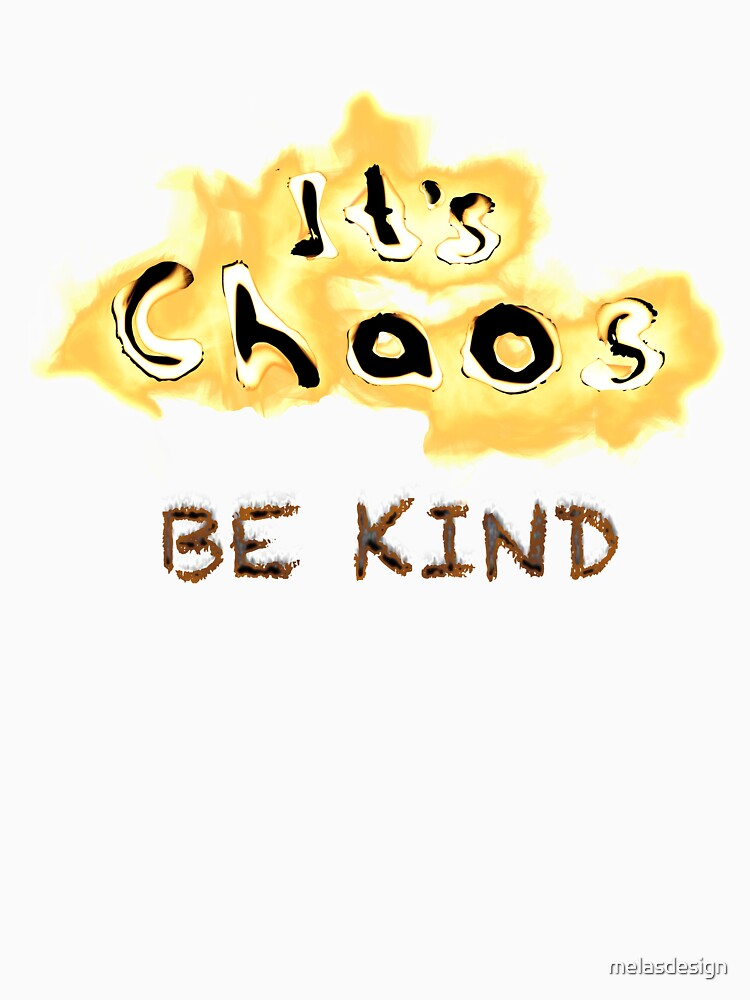 It's Chaos. Be Kind. by melasdesign