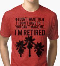 I'm RETIRED! FUNNY Humor Tri-blend T-Shirt